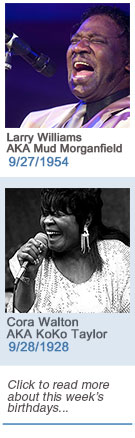 Keeping The Blues Alive featured weekly birthdays: Larry Williams AKA Mud Morganfield: 9/27/1954 and Cora Walton AKA KoKo Taylor: 9/28/1928 Click to read more about this week's birthdays...